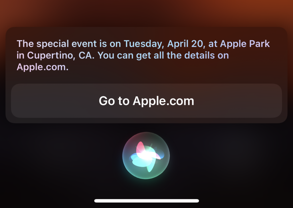"Response from Siri on an iPhone when asking ""When is the next Apple Event"". The response was """"The special event is on Tuesday, April 20, at Apple Park in Cupertino, CA. You can get all of the details on Apple.com"""
