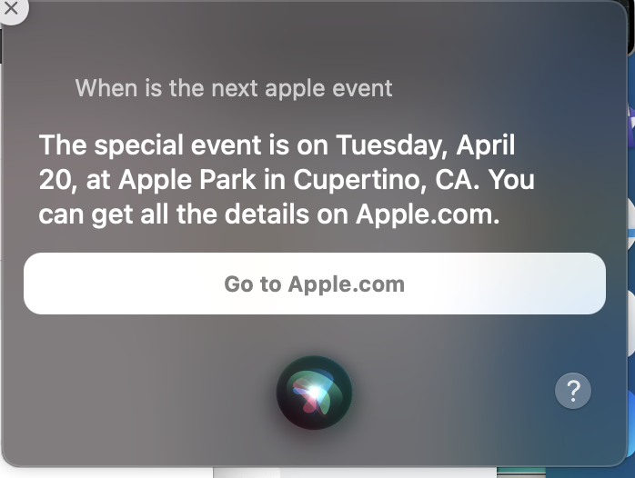 "Response from Siri on a Mac when asking ""When is the next Apple Event"". The response was """"The special event is on Tuesday, April 20, at Apple Park in Cupertino, CA. You can get all of the details on Apple.com"""